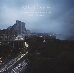 Mogwai : 'Hardcore Will Never Die, But You Will'